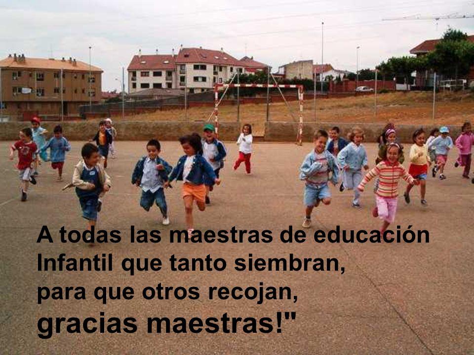A todas las maestras de educación Infantil que tanto siembran, para que otros recojan, gracias maestras!