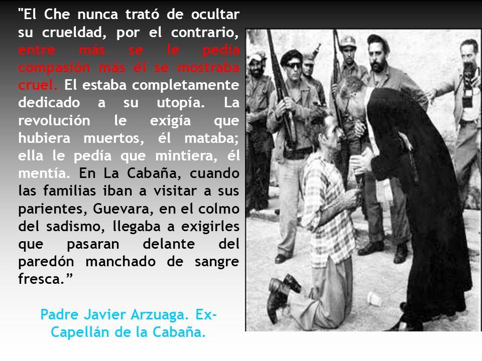 El propio Che era aficionado a ejecutar a cubanos puestos contra la pared. Por ello se ganó el apodo de EL CARNICERO DE LA CABAÑA. Personalmente dirig