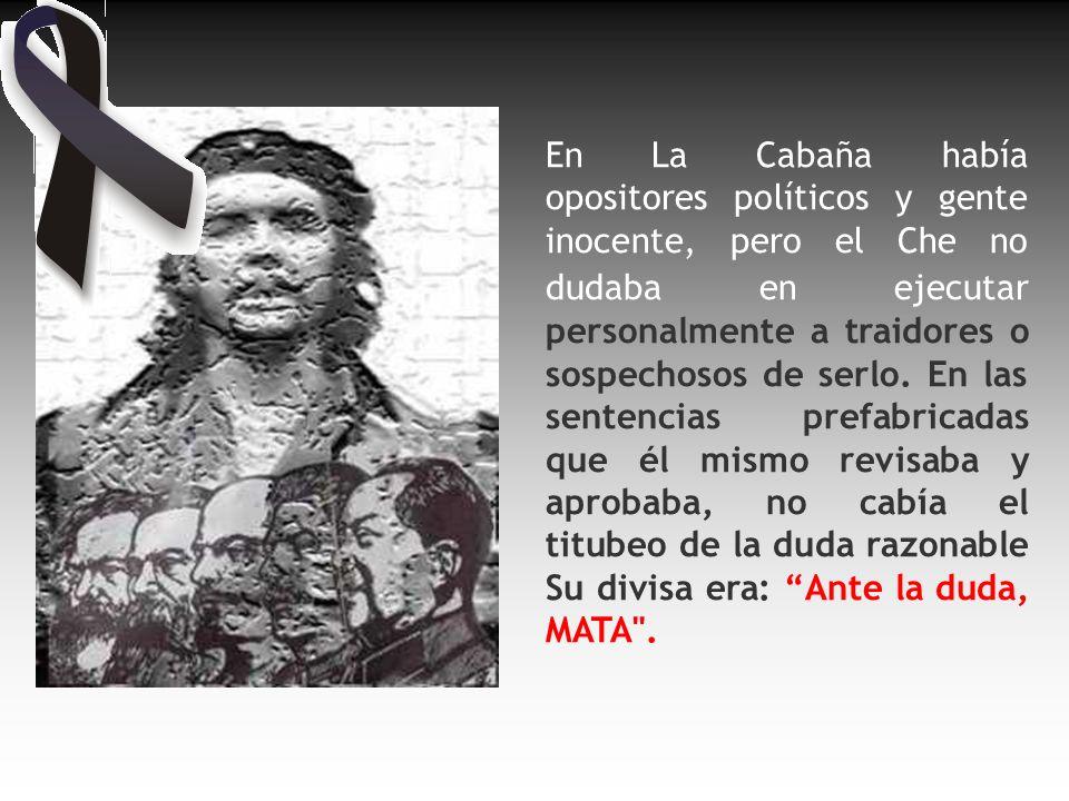 El Che nunca trató de ocultar su crueldad, por el contrario, entre más se le pedía compasión más él se mostraba cruel.