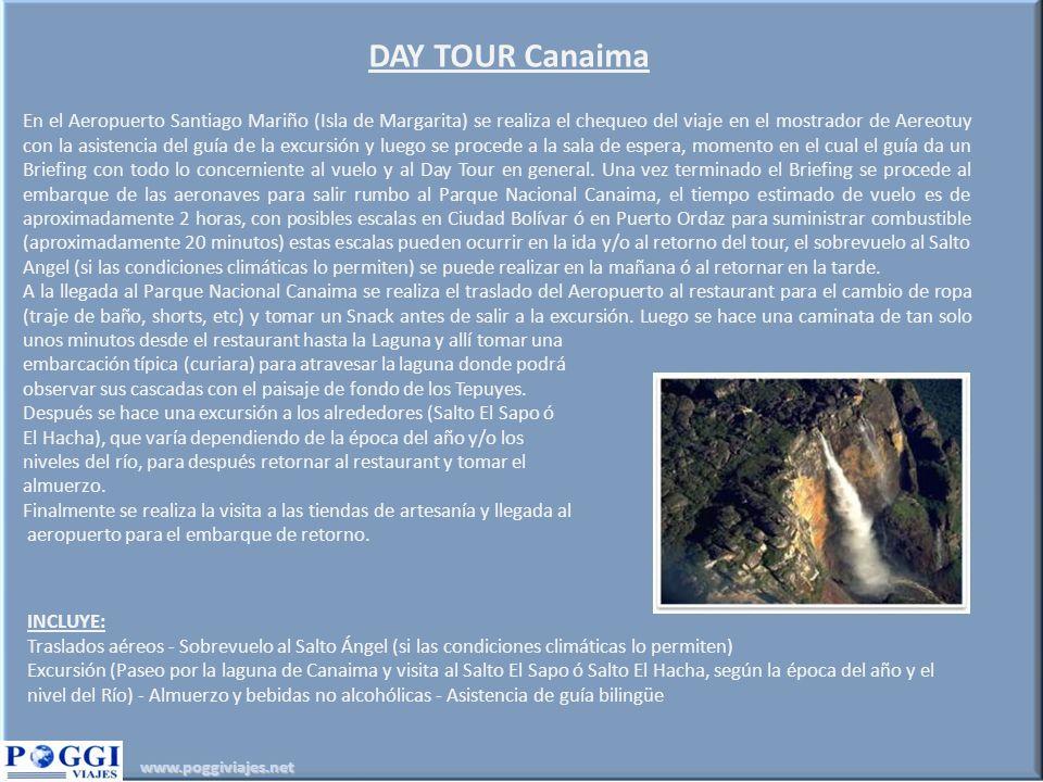 www.poggiviajes.net DAY TOUR Canaima En el Aeropuerto Santiago Mariño (Isla de Margarita) se realiza el chequeo del viaje en el mostrador de Aereotuy con la asistencia del guía de la excursión y luego se procede a la sala de espera, momento en el cual el guía da un Briefing con todo lo concerniente al vuelo y al Day Tour en general.