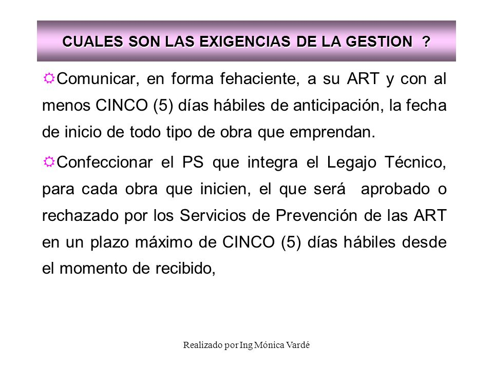 Realizado por Ing Mónica Vardé CUALES SON LAS EXIGENCIAS DE LA GESTION ? Comunicar, en forma fehaciente, a su ART y con al menos CINCO (5) días hábile