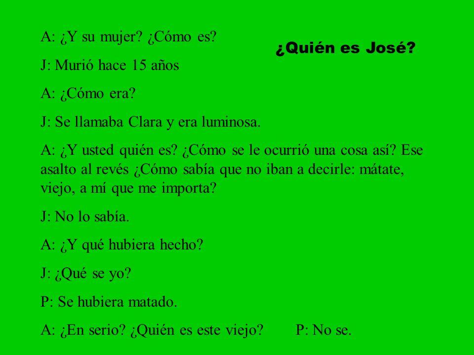 A: ¿Y su mujer? ¿Cómo es? J: Murió hace 15 años A: ¿Cómo era? J: Se llamaba Clara y era luminosa. A: ¿Y usted quién es? ¿Cómo se le ocurrió una cosa a
