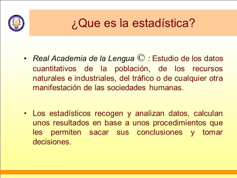 ¿Que es la estadística? Real Academia de la Lengua © : Estudio de los datos cuantitativos de la población, de los recursos naturales e industriales, d