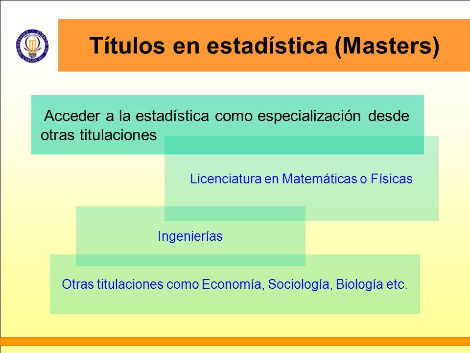 Títulos en estadística (Masters) Acceder a la estadística como especialización desde otras titulaciones Licenciatura en Matemáticas o Físicas Ingenier