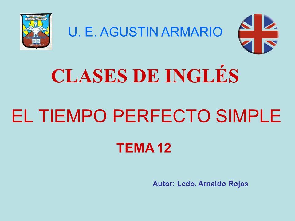 EL TIEMPO PERFECTO SIMPLE CLASES DE INGLÉS Autor: Lcdo. Arnaldo Rojas U. E. AGUSTIN ARMARIO TEMA 12
