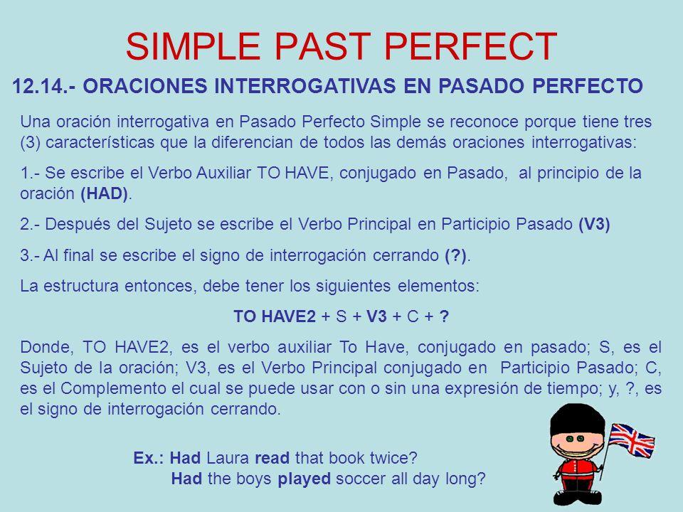 SIMPLE PAST PERFECT 12.14.- ORACIONES INTERROGATIVAS EN PASADO PERFECTO Una oración interrogativa en Pasado Perfecto Simple se reconoce porque tiene t