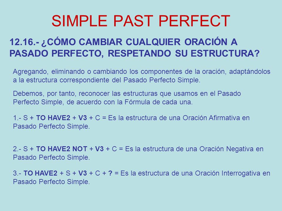 SIMPLE PAST PERFECT Agregando, eliminando o cambiando los componentes de la oración, adaptándolos a la estructura correspondiente del Pasado Perfecto