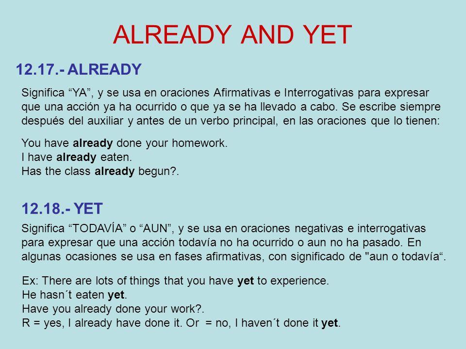 ALREADY AND YET Significa YA, y se usa en oraciones Afirmativas e Interrogativas para expresar que una acción ya ha ocurrido o que ya se ha llevado a