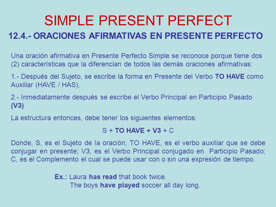 SIMPLE PRESENT PERFECT Ex.: Laura has read that book twice. The boys have played soccer all day long. 12.4.- ORACIONES AFIRMATIVAS EN PRESENTE PERFECT
