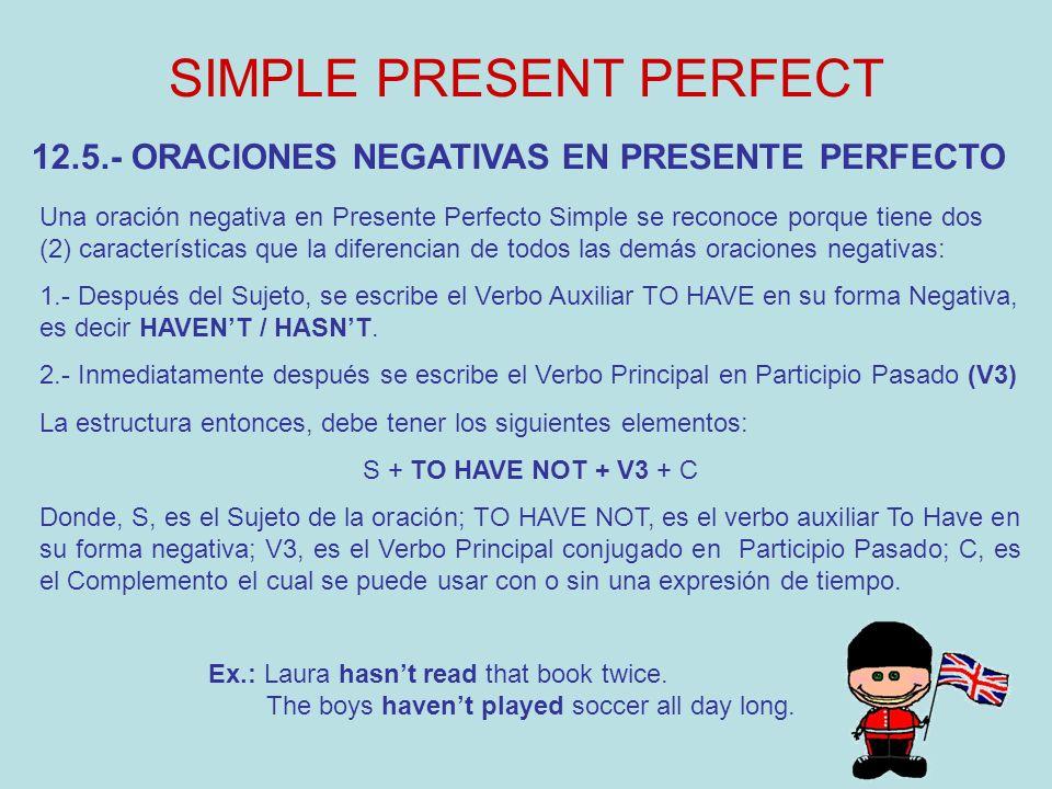 SIMPLE PRESENT PERFECT 12.5.- ORACIONES NEGATIVAS EN PRESENTE PERFECTO Una oración negativa en Presente Perfecto Simple se reconoce porque tiene dos (