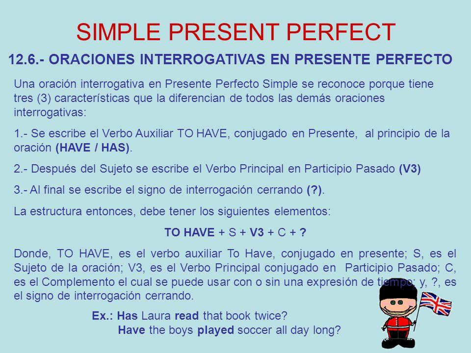 SIMPLE PRESENT PERFECT 12.6.- ORACIONES INTERROGATIVAS EN PRESENTE PERFECTO Una oración interrogativa en Presente Perfecto Simple se reconoce porque t