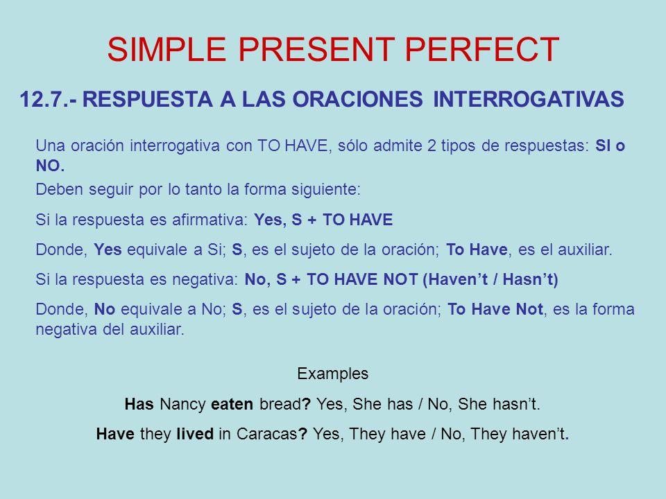 SIMPLE PRESENT PERFECT 12.7.- RESPUESTA A LAS ORACIONES INTERROGATIVAS Una oración interrogativa con TO HAVE, sólo admite 2 tipos de respuestas: SI o