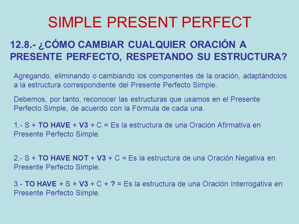 SIMPLE PRESENT PERFECT Agregando, eliminando o cambiando los componentes de la oración, adaptándolos a la estructura correspondiente del Presente Perf