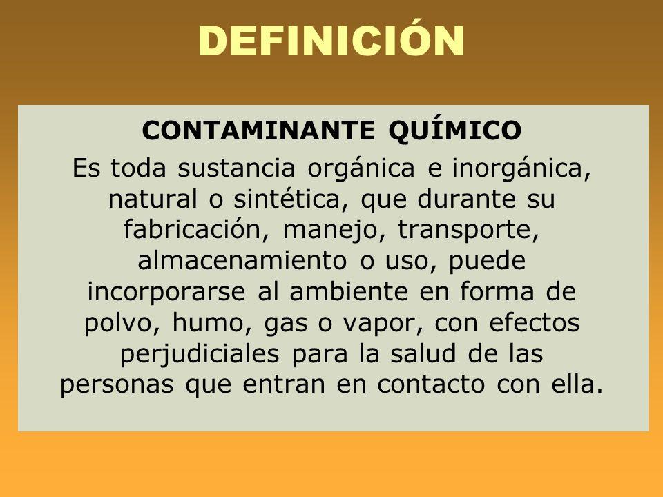 DEFINICIÓN CONTAMINANTE QUÍMICO Es toda sustancia orgánica e inorgánica, natural o sintética, que durante su fabricación, manejo, transporte, almacena