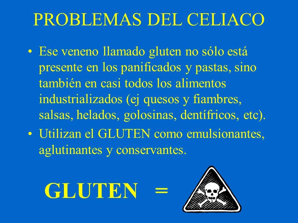 PROBLEMAS DEL CELIACO Ese veneno llamado gluten no sólo está presente en los panificados y pastas, sino también en casi todos los alimentos industrial