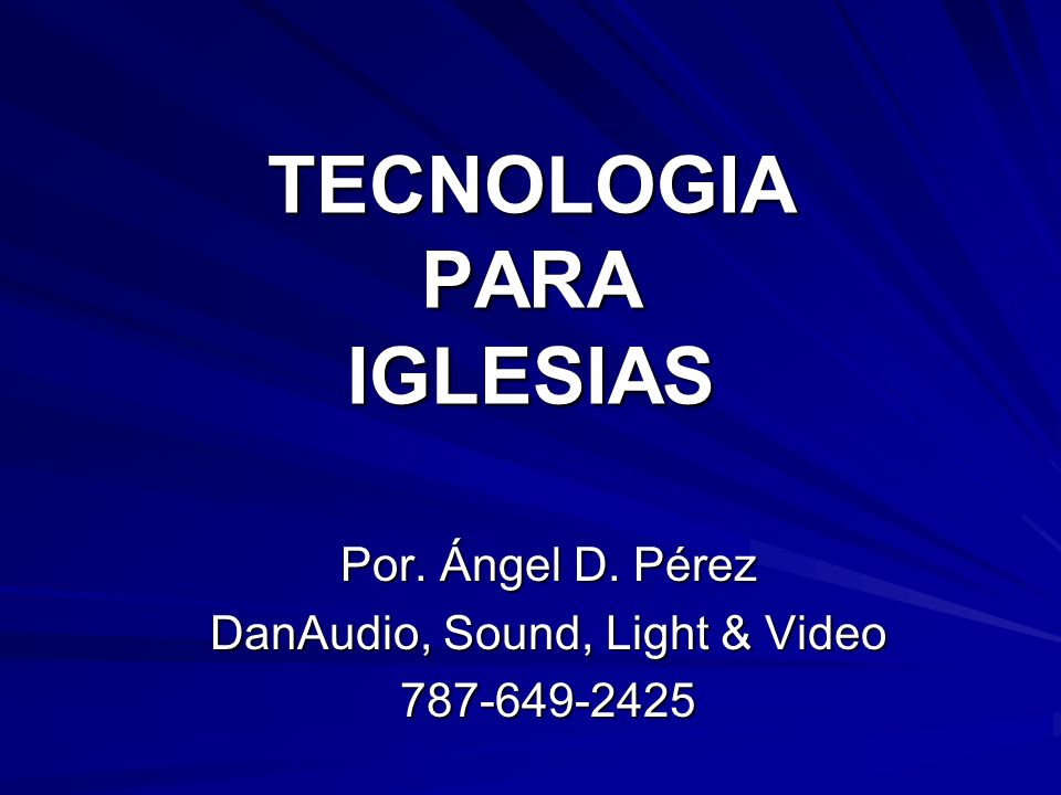 TECNOLOGIA PARA IGLESIAS Por. Ángel D. Pérez DanAudio, Sound, Light & Video 787-649-2425