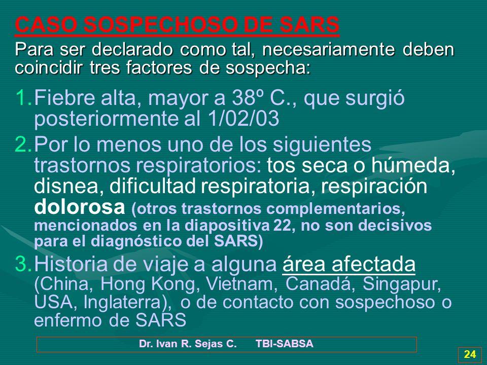 Dr. Ivan R. Sejas C. TBI-SABSA 24 CASO SOSPECHOSO DE SARS Para ser declarado como tal, necesariamente deben coincidir tres factores de sospecha: 1.Fie