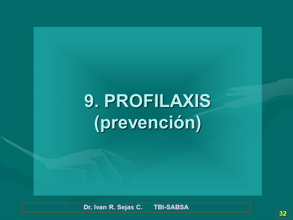 Dr. Ivan R. Sejas C. TBI-SABSA 32 9. PROFILAXIS (prevención)