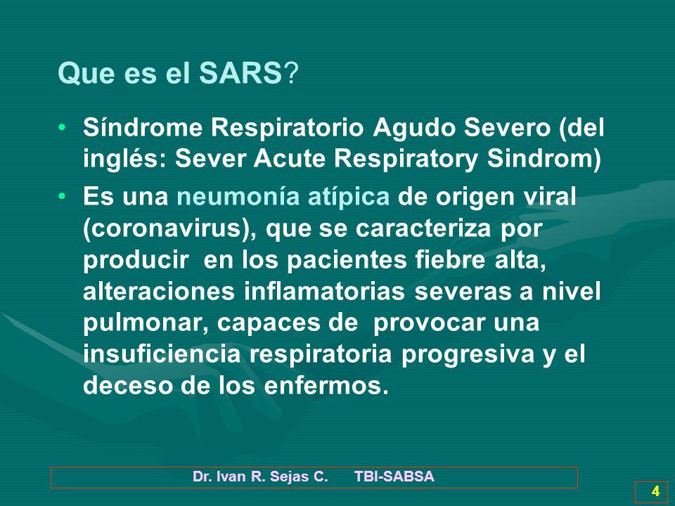 Dr. Ivan R. Sejas C. TBI-SABSA 4 Que es el SARS? Síndrome Respiratorio Agudo Severo (del inglés: Sever Acute Respiratory Sindrom) Es una neumonía atíp