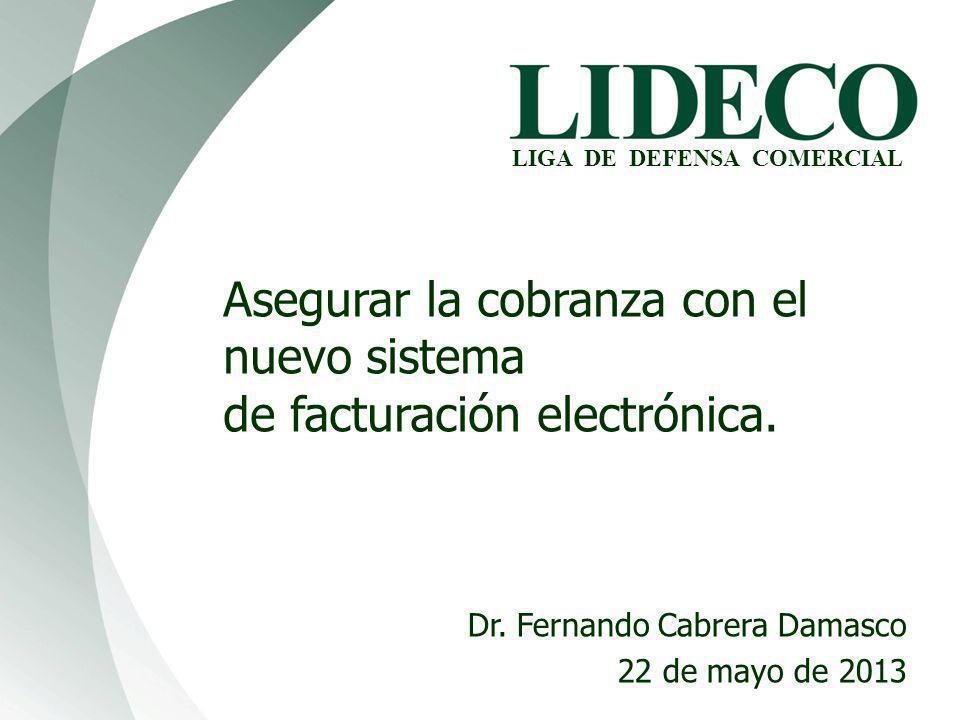 LIGA DE DEFENSA COMERCIAL Asegurar la cobranza con el nuevo sistema de facturación electrónica. Dr. Fernando Cabrera Damasco 22 de mayo de 2013