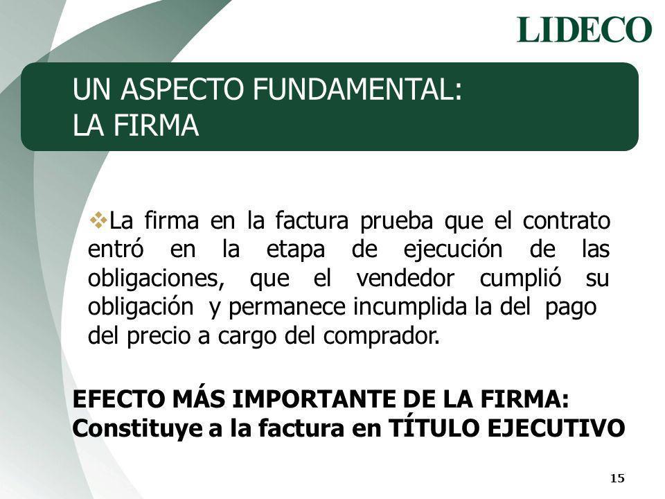15 UN ASPECTO FUNDAMENTAL: LA FIRMA La firma en la factura prueba que el contrato entró en la etapa de ejecución de las obligaciones, que el vendedor