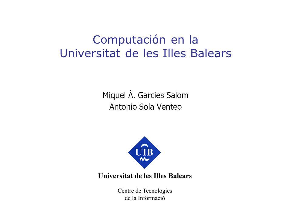 Computación en la Universitat de les Illes Balears Miquel À. Garcies Salom Antonio Sola Venteo