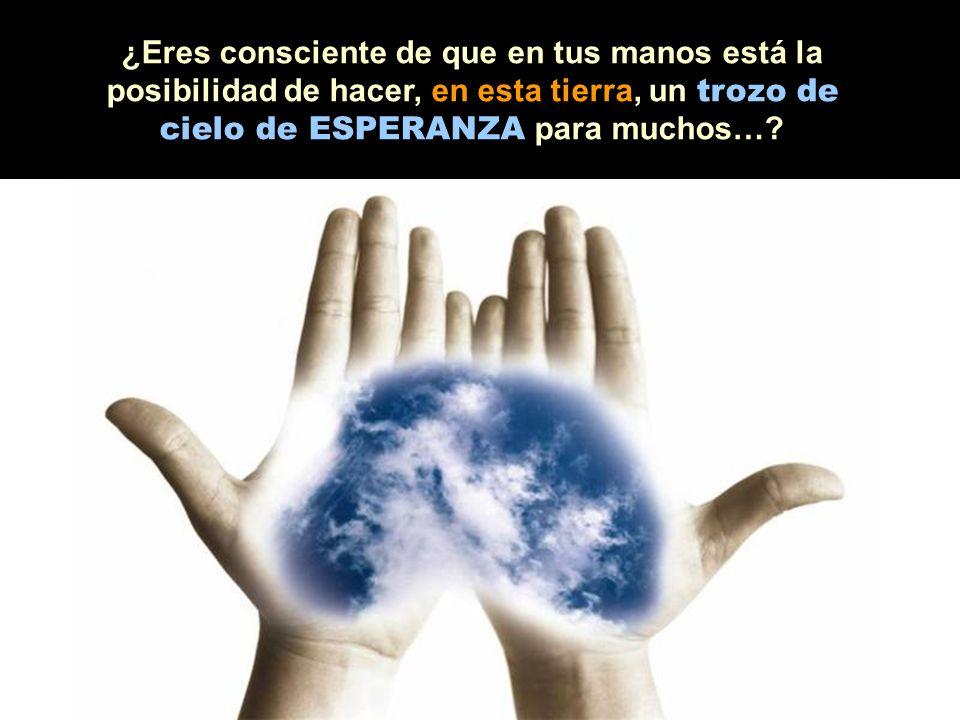 ¿Eres consciente de que en tus manos está la posibilidad de hacer, en esta tierra, un trozo de cielo de ESPERANZA para muchos…?