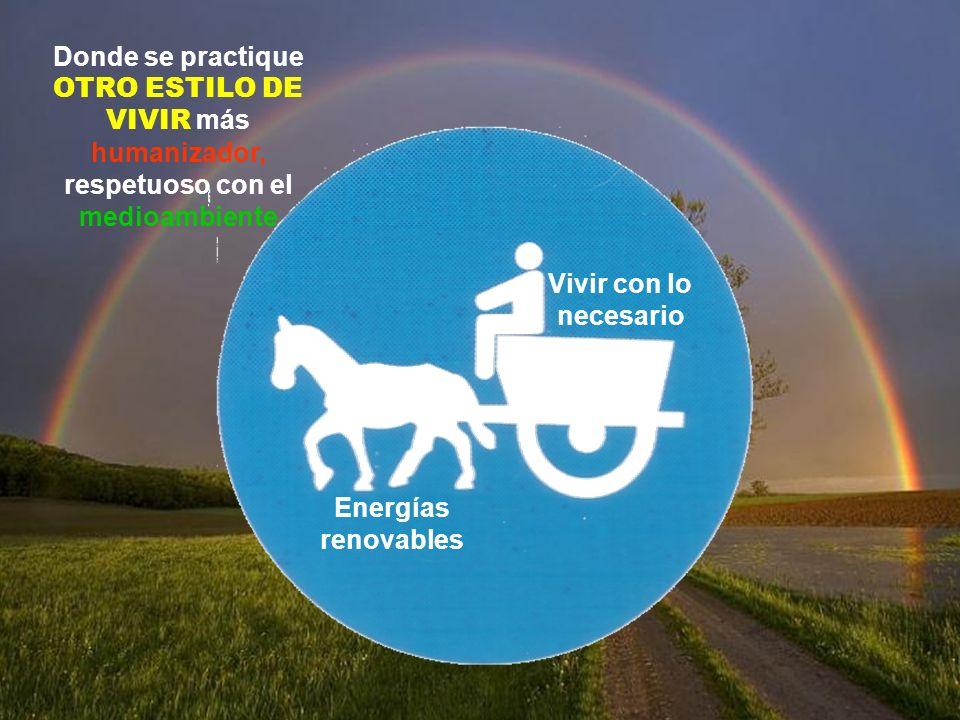 Vivir con lo necesario Energías renovables Donde se practique OTRO ESTILO DE VIVIR más humanizador, respetuoso con el medioambiente