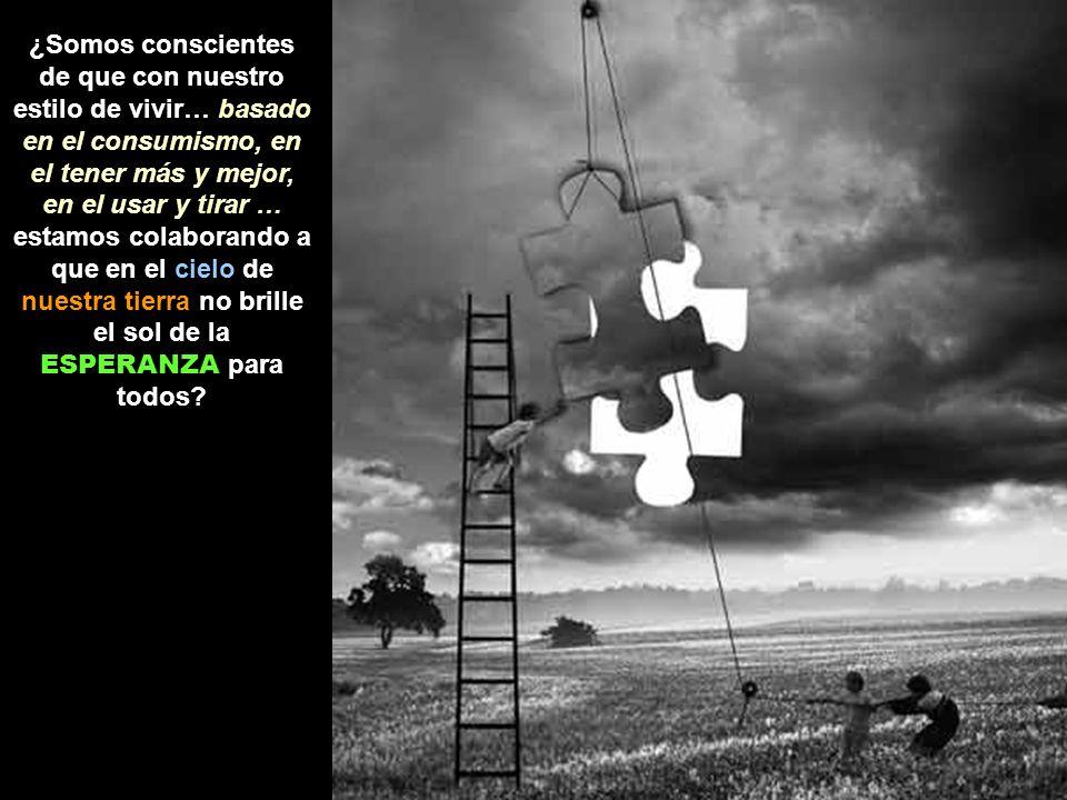 ¿Somos conscientes de que con nuestro estilo de vivir… basado en el consumismo, en el tener más y mejor, en el usar y tirar … estamos colaborando a que en el cielo de nuestra tierra no brille el sol de la ESPERANZA para todos?