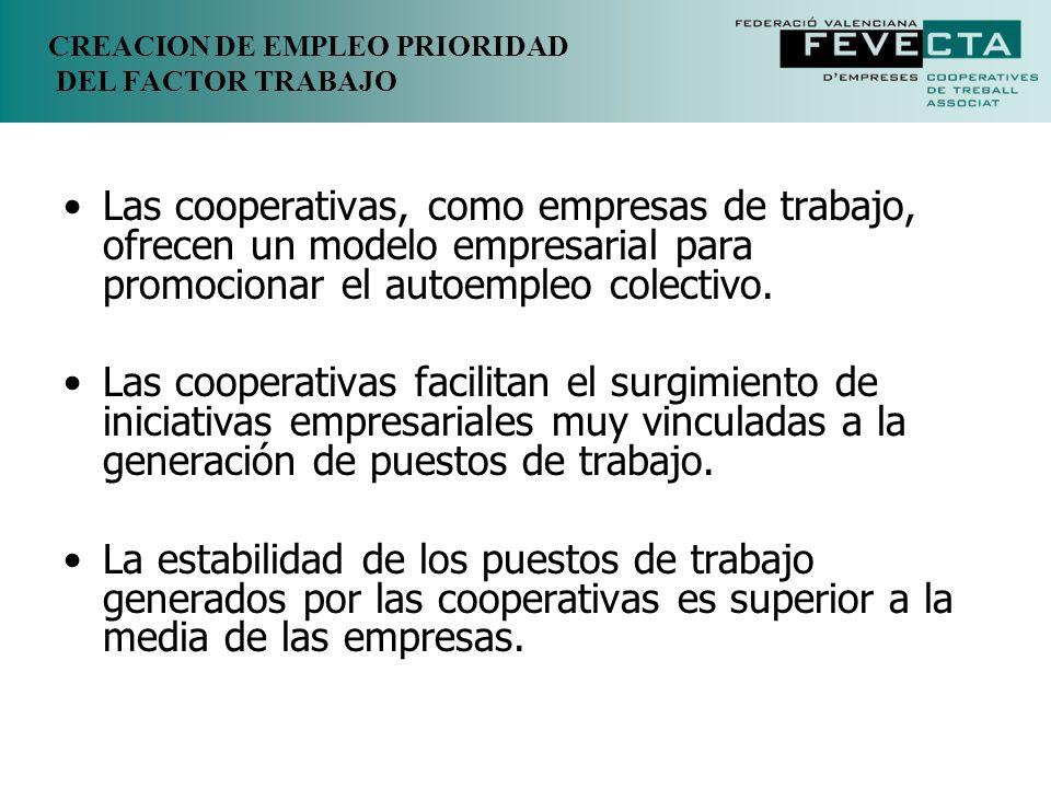 CREACION DE EMPLEO PRIORIDAD DEL FACTOR TRABAJO Creando empleo y riqueza a nivel local, las cooperativas pueden constituir un elemento central de desarrollo económico y de regeneración de zonas deprimidas.