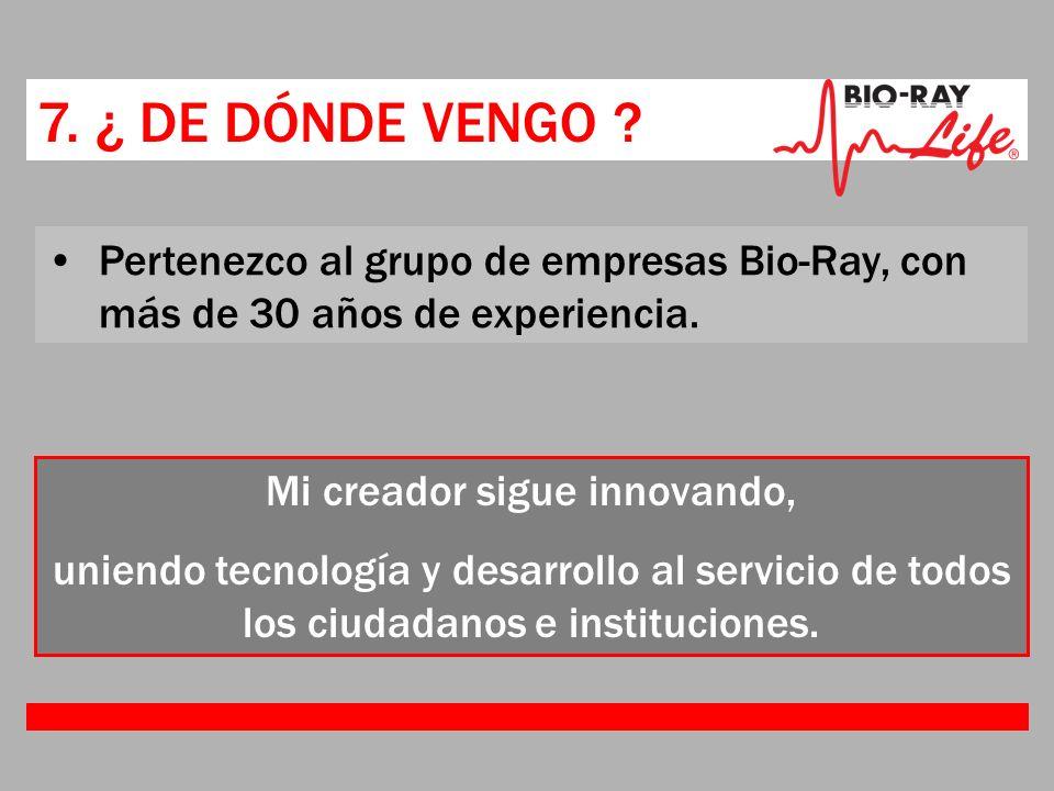7. ¿ DE DÓNDE VENGO ? Pertenezco al grupo de empresas Bio-Ray, con más de 30 años de experiencia. Mi creador sigue innovando, uniendo tecnología y des