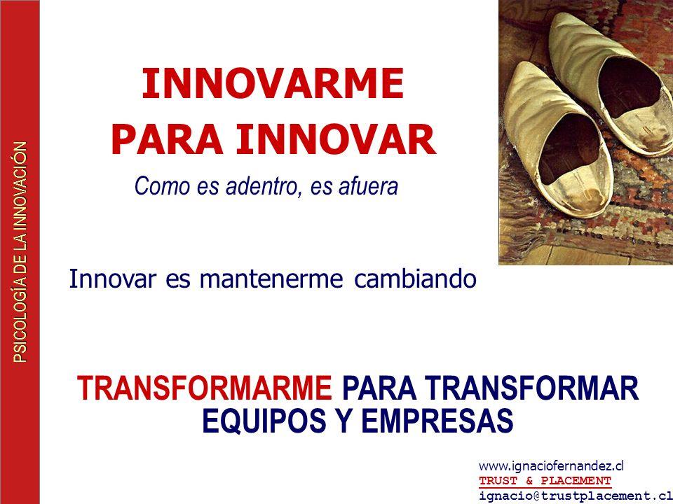 PSICOLOG Í A DE LA INNOVACI Ó N www.ignaciofernandez.cl TRUST & PLACEMENT ignacio@trustplacement.cl TRUST & PLACEMENT TRANSFORMARME PARA TRANSFORMAR EQUIPOS Y EMPRESAS INNOVARME PARA INNOVAR Como es adentro, es afuera Innovar es mantenerme cambiando
