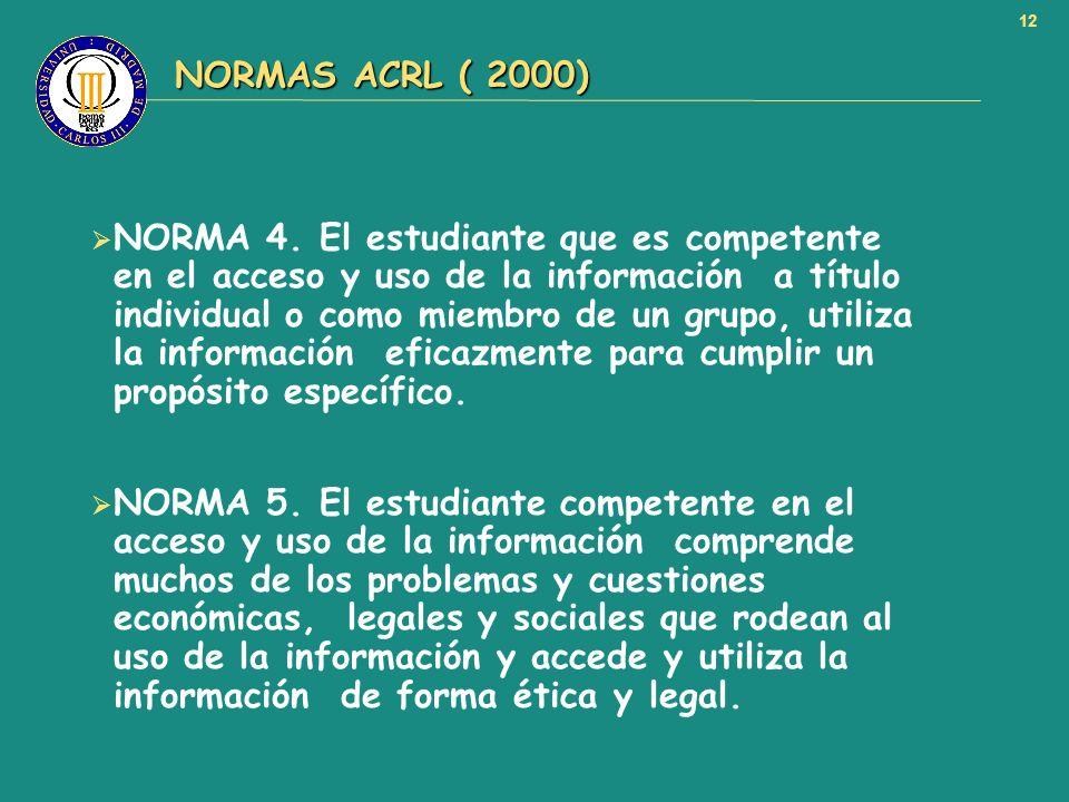 12 NORMAS ACRL ( 2000) NORMAS ACRL ( 2000) NORMA 4. El estudiante que es competente en el acceso y uso de la información a título individual o como mi