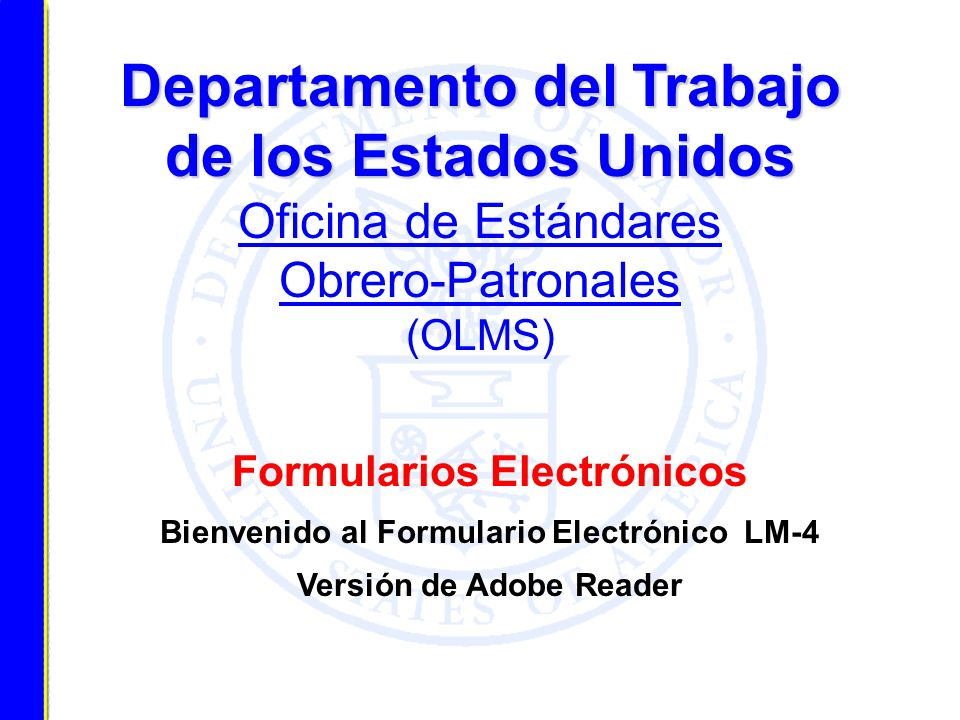 Formularios Electrónicos Bienvenido al Formulario Electrónico LM-4 Versión de Adobe Reader Departamento del Trabajo de los Estados Unidos Departamento