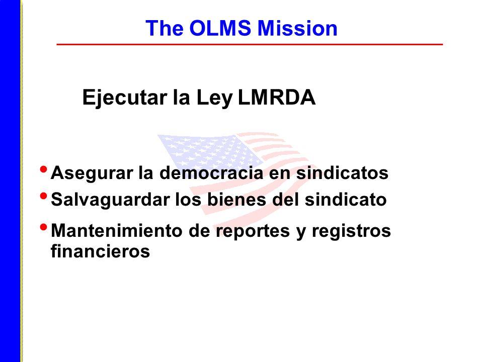 The OLMS Mission Ejecutar la Ley LMRDA Asegurar la democracia en sindicatos Salvaguardar los bienes del sindicato Mantenimiento de reportes y registro