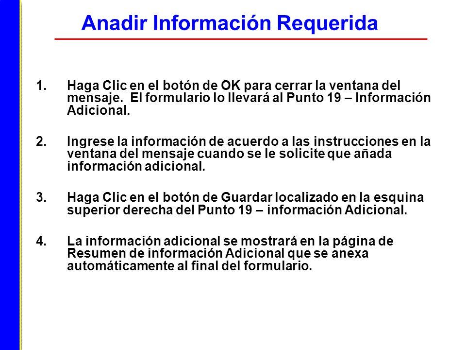 Anadir Información Requerida 1.Haga Clic en el botón de OK para cerrar la ventana del mensaje. El formulario lo llevará al Punto 19 – Información Adic