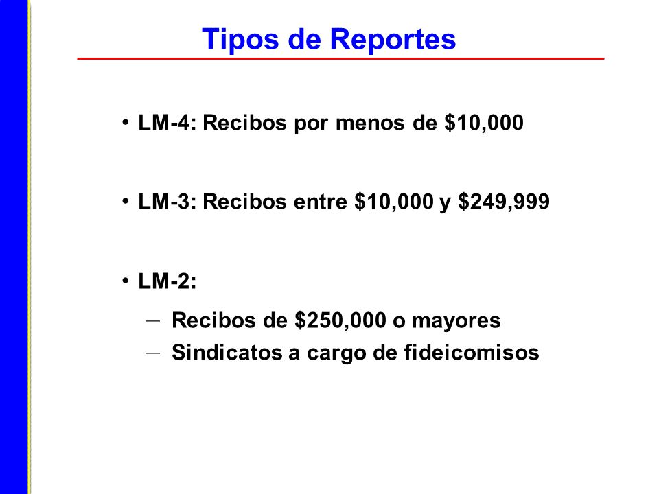 Tipos de Reportes LM-4: Recibos por menos de $10,000 LM-3: Recibos entre $10,000 y $249,999 LM-2: – Recibos de $250,000 o mayores – Sindicatos a cargo