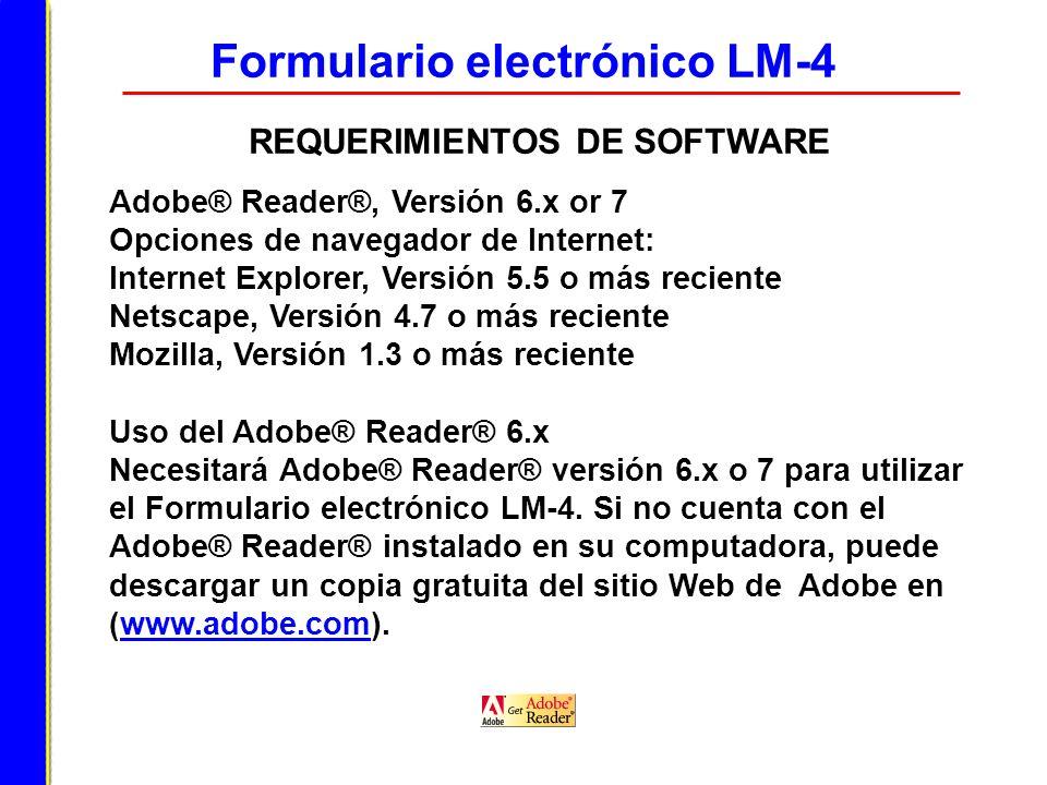 Formulario electrónico LM-4 REQUERIMIENTOS DE SOFTWARE Adobe® Reader®, Versión 6.x or 7 Opciones de navegador de Internet: Internet Explorer, Versión