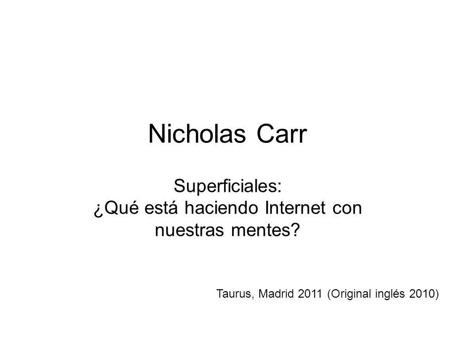 Nicholas Carr Superficiales: ¿Qué está haciendo Internet con nuestras mentes? Taurus, Madrid 2011 (Original inglés 2010)