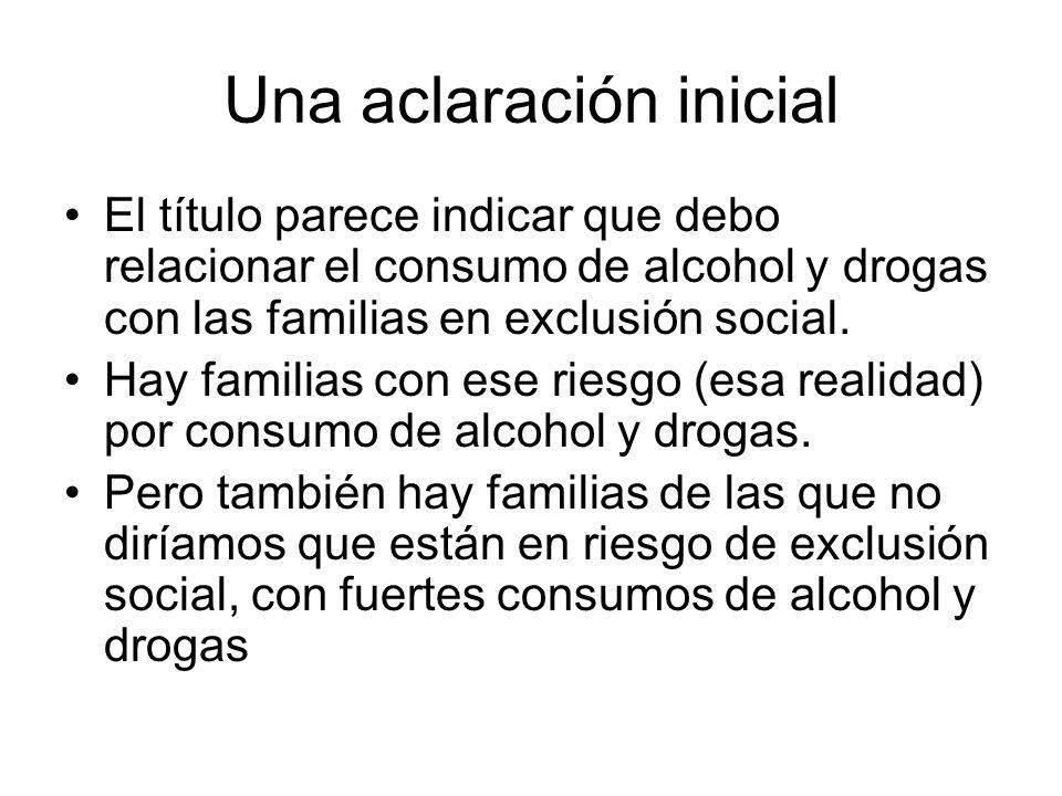 Una aclaración inicial El título parece indicar que debo relacionar el consumo de alcohol y drogas con las familias en exclusión social. Hay familias