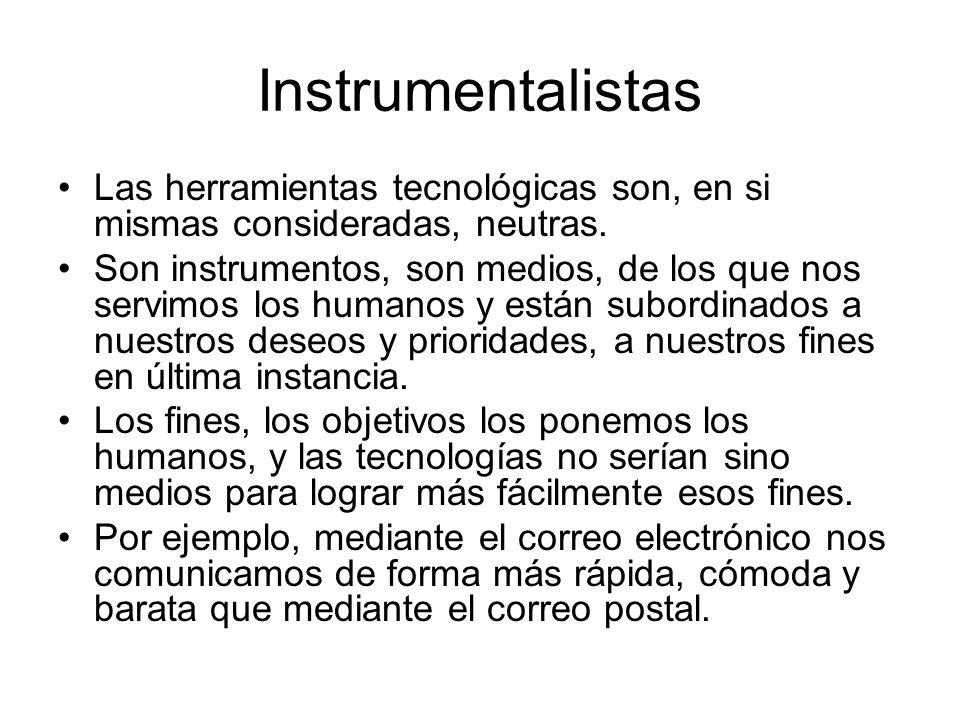 Instrumentalistas Las herramientas tecnológicas son, en si mismas consideradas, neutras. Son instrumentos, son medios, de los que nos servimos los hum