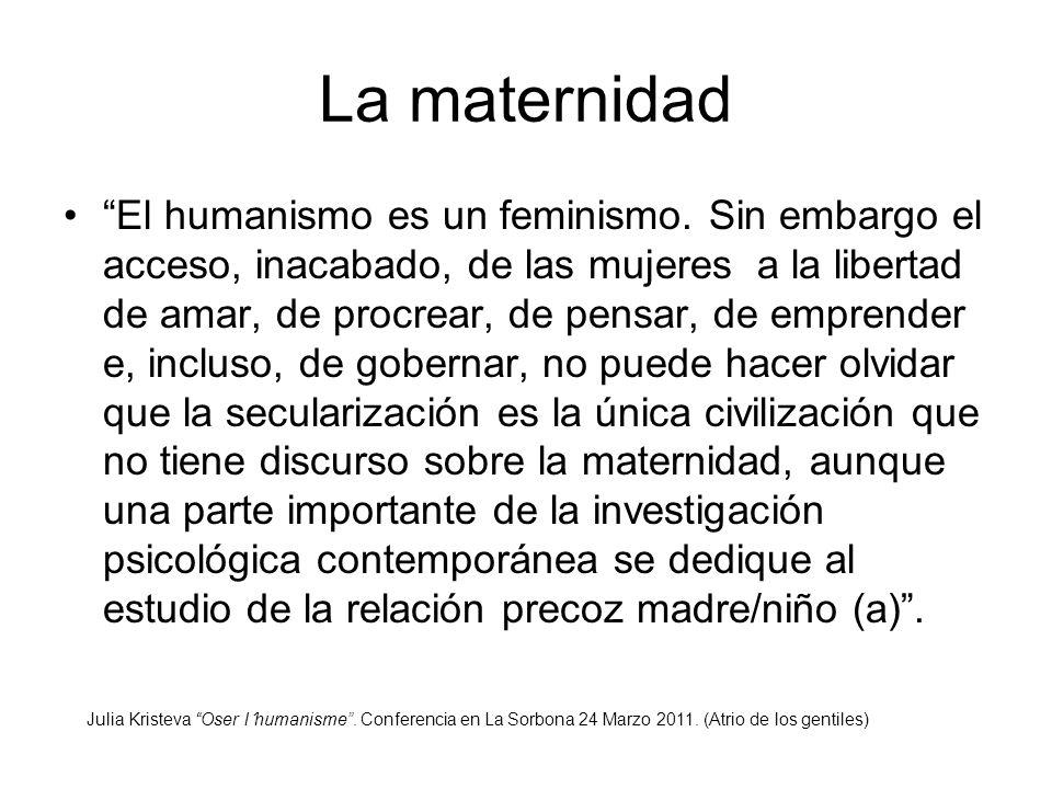 La maternidad El humanismo es un feminismo. Sin embargo el acceso, inacabado, de las mujeres a la libertad de amar, de procrear, de pensar, de emprend