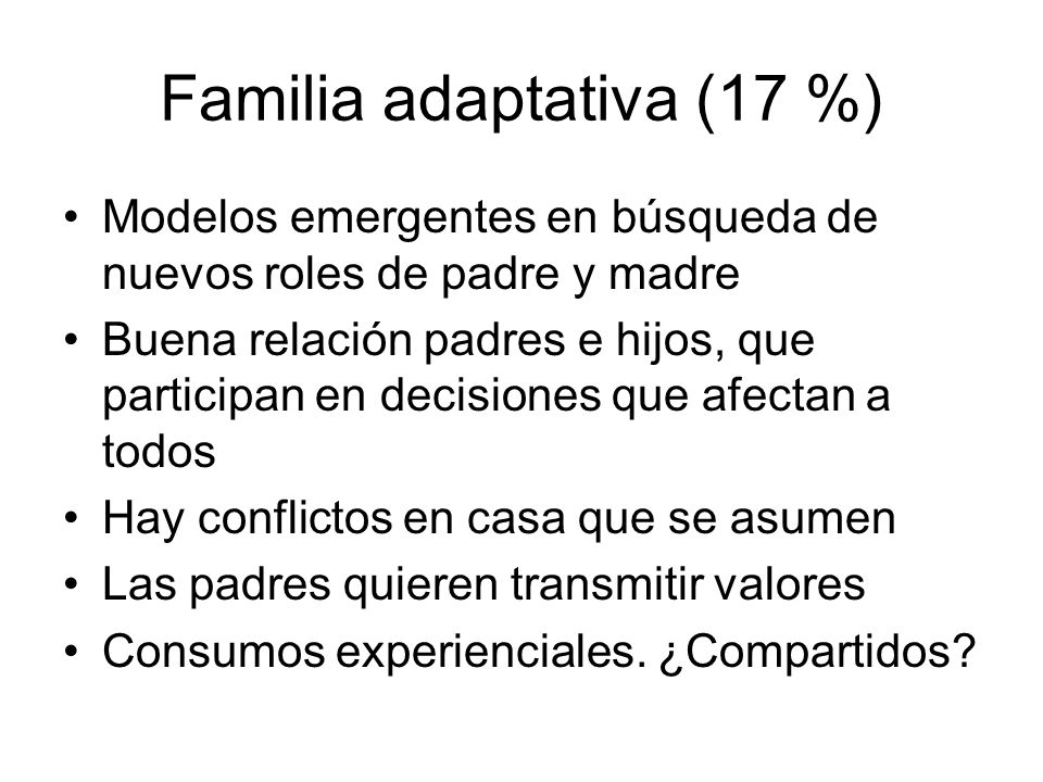 Familia adaptativa (17 %) Modelos emergentes en búsqueda de nuevos roles de padre y madre Buena relación padres e hijos, que participan en decisiones