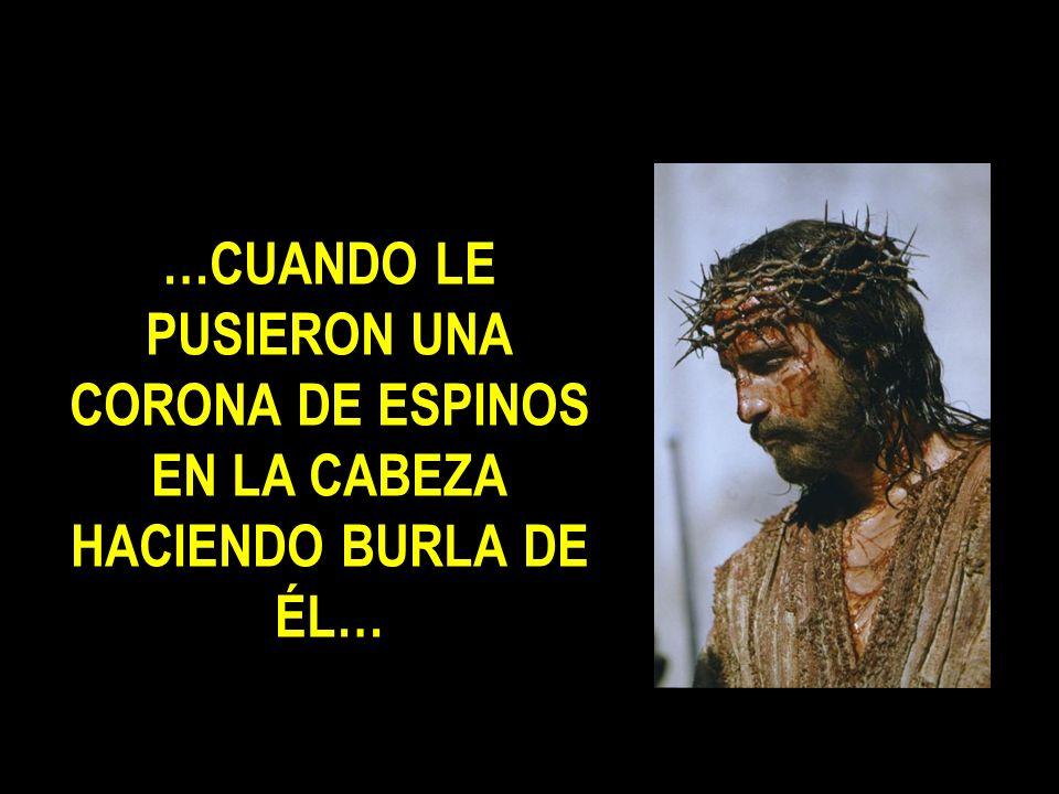 …CUANDO LE PUSIERON UNA CORONA DE ESPINOS EN LA CABEZA HACIENDO BURLA DE ÉL…