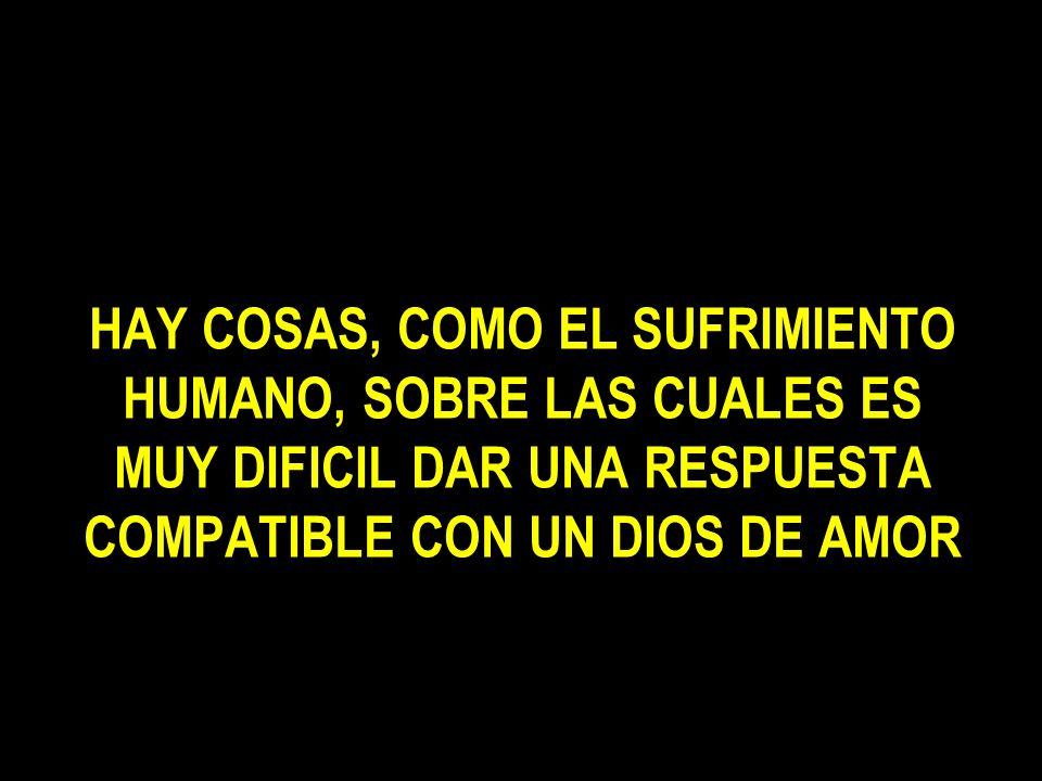 HAY COSAS, COMO EL SUFRIMIENTO HUMANO, SOBRE LAS CUALES ES MUY DIFICIL DAR UNA RESPUESTA COMPATIBLE CON UN DIOS DE AMOR