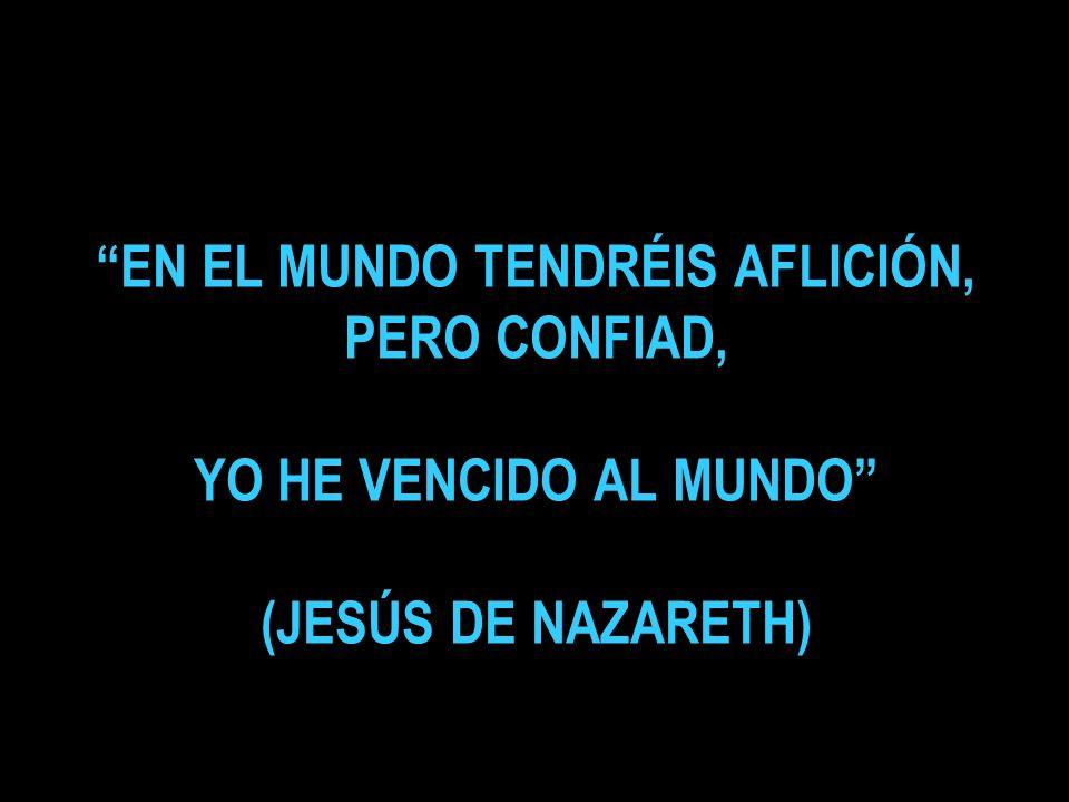 EN EL MUNDO TENDRÉIS AFLICIÓN, PERO CONFIAD, YO HE VENCIDO AL MUNDO (JESÚS DE NAZARETH)
