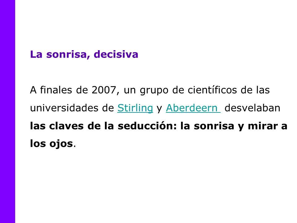 La sonrisa, decisiva A finales de 2007, un grupo de científicos de las universidades de Stirling y Aberdeern desvelaban las claves de la seducción: la sonrisa y mirar a los ojos.StirlingAberdeern