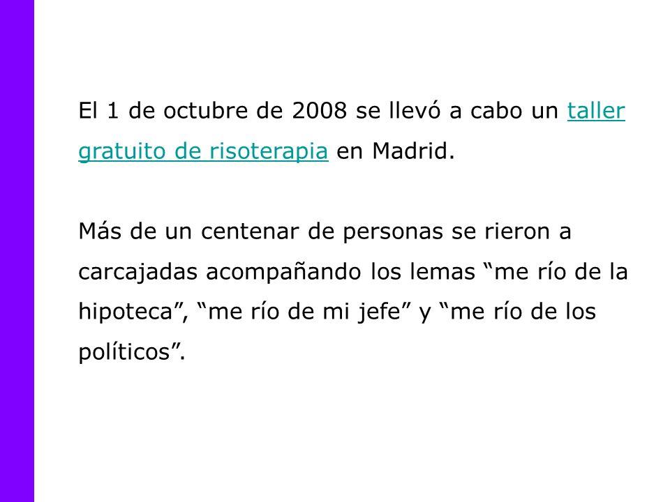 El 1 de octubre de 2008 se llevó a cabo un taller gratuito de risoterapia en Madrid.taller gratuito de risoterapia Más de un centenar de personas se rieron a carcajadas acompañando los lemas me río de la hipoteca, me río de mi jefe y me río de los políticos.