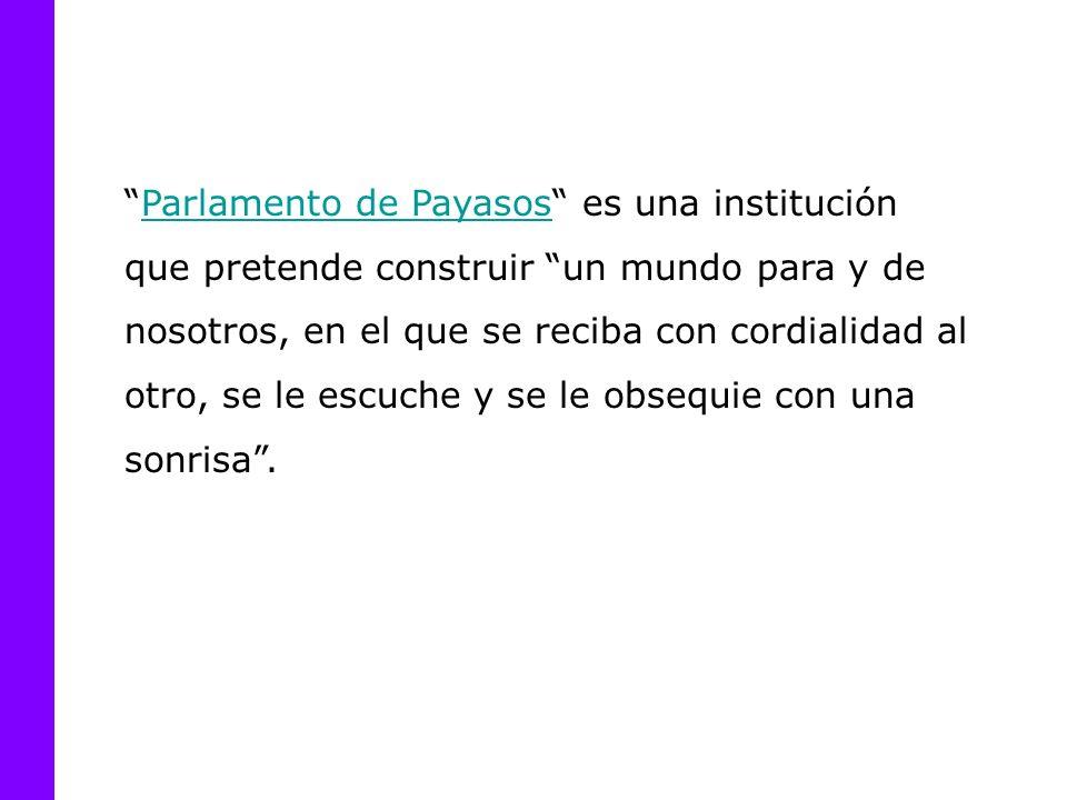 Parlamento de Payasos es una institución que pretende construir un mundo para y de nosotros, en el que se reciba con cordialidad al otro, se le escuche y se le obsequie con una sonrisa.Parlamento de Payasos