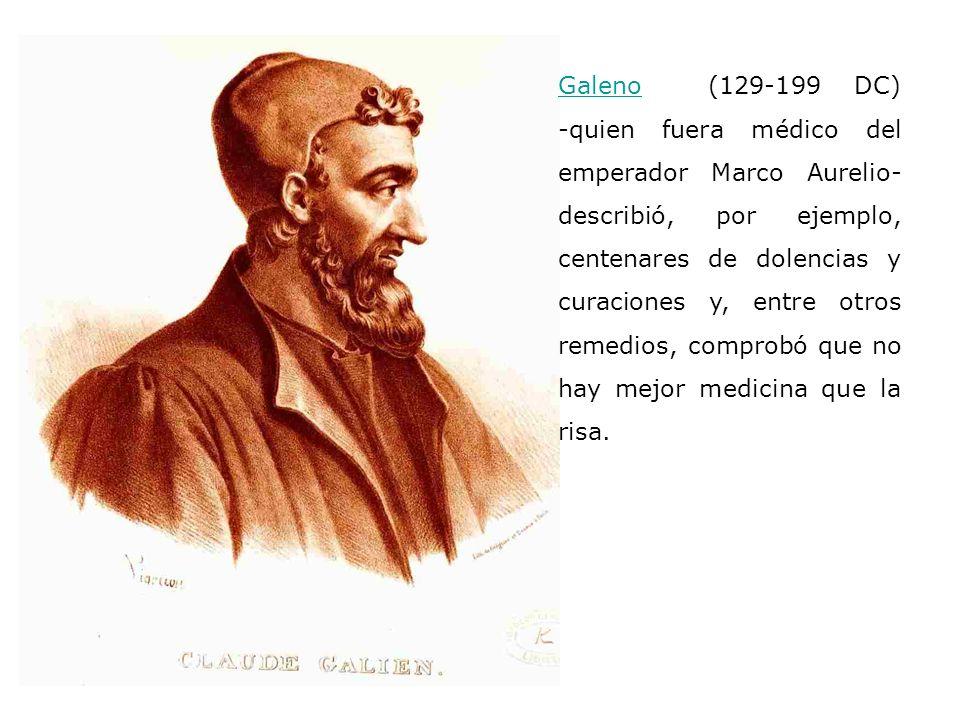 GalenoGaleno (129-199 DC) -quien fuera médico del emperador Marco Aurelio- describió, por ejemplo, centenares de dolencias y curaciones y, entre otros remedios, comprobó que no hay mejor medicina que la risa.